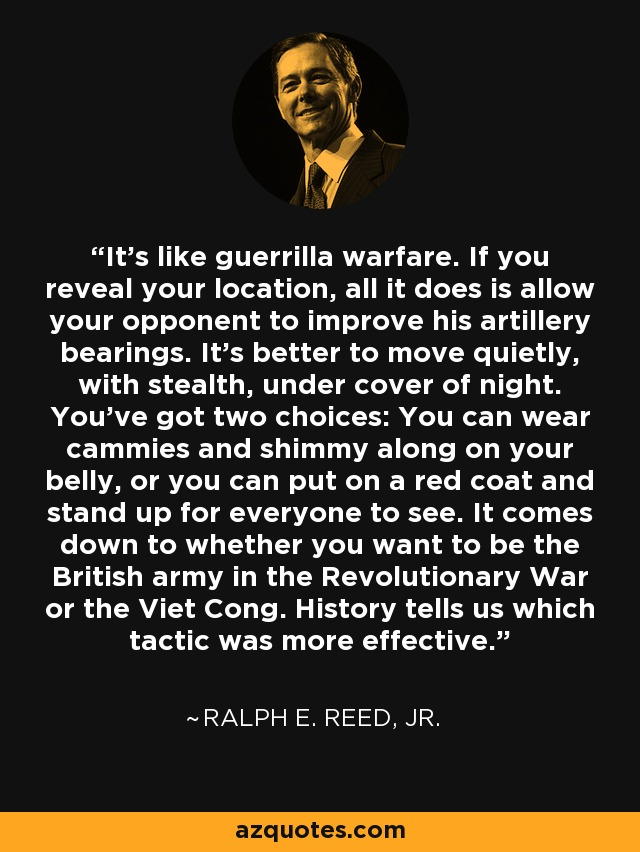 It's like guerrilla warfare. If you reveal your location, all it does is allow your opponent to improve his artillery bearings. It's better to move quietly, with stealth, under cover of night. You've got two choices: You can wear cammies and shimmy along on your belly, or you can put on a red coat and stand up for everyone to see. It comes down to whether you want to be the British army in the Revolutionary War or the Viet Cong. History tells us which tactic was more effective. - Ralph E. Reed, Jr.