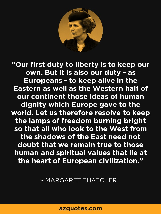 Our first duty to liberty is to keep our own. But it is also our duty - as Europeans - to keep alive in the Eastern as well as the Western half of our continent those ideas of human dignity which Europe gave to the world. Let us therefore resolve to keep the lamps of freedom burning bright so that all who look to the West from the shadows of the East need not doubt that we remain true to those human and spiritual values that lie at the heart of European civilization. - Margaret Thatcher