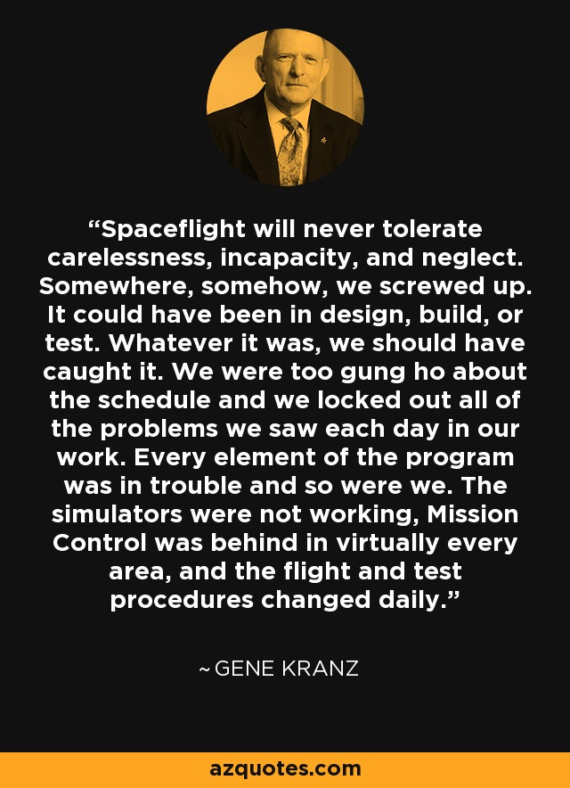 Spaceflight will never tolerate carelessness, incapacity, and neglect. Somewhere, somehow, we screwed up. It could have been in design, build, or test. Whatever it was, we should have caught it. We were too gung ho about the schedule and we locked out all of the problems we saw each day in our work. Every element of the program was in trouble and so were we. The simulators were not working, Mission Control was behind in virtually every area, and the flight and test procedures changed daily. - Gene Kranz