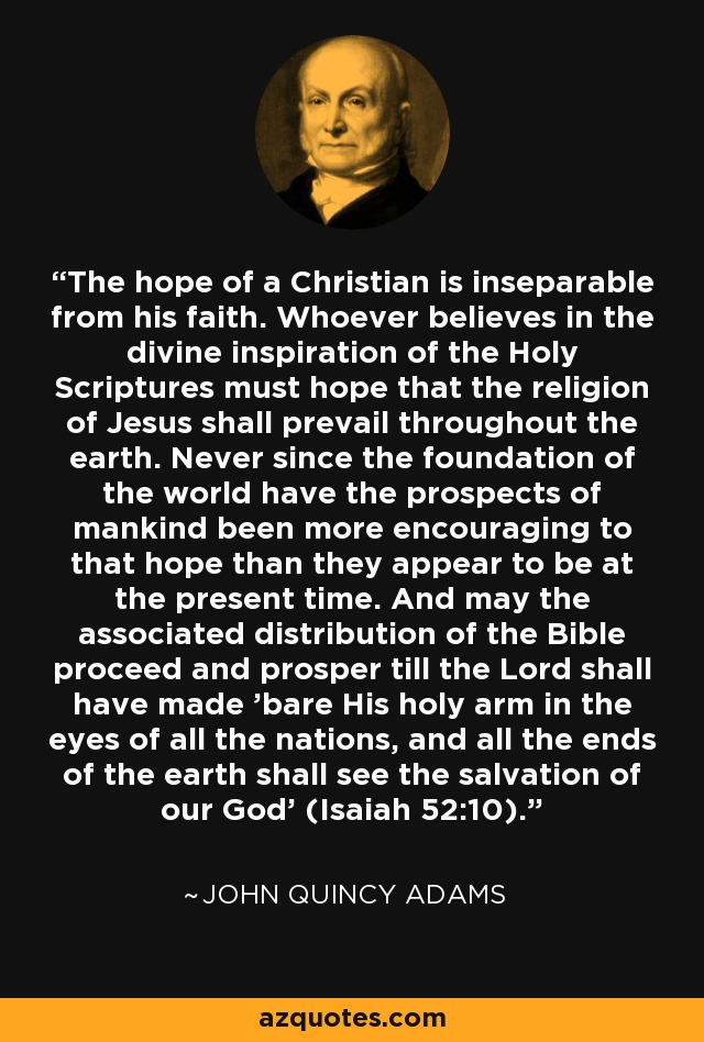 The hope of a Christian is inseparable from his faith. Whoever believes in the divine inspiration of the Holy Scriptures must hope that the religion of Jesus shall prevail throughout the earth. Never since the foundation of the world have the prospects of mankind been more encouraging to that hope than they appear to be at the present time. And may the associated distribution of the Bible proceed and prosper till the Lord shall have made 'bare His holy arm in the eyes of all the nations, and all the ends of the earth shall see the salvation of our God' (Isaiah 52:10). - John Quincy Adams