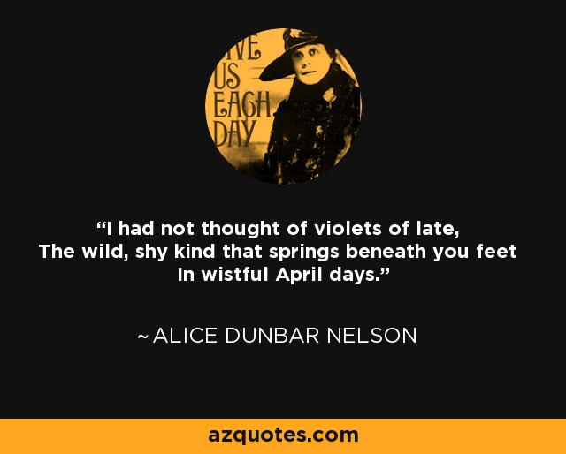 I had not thought of violets of late, The wild, shy kind that springs beneath you feet In wistful April days. - Alice Dunbar Nelson