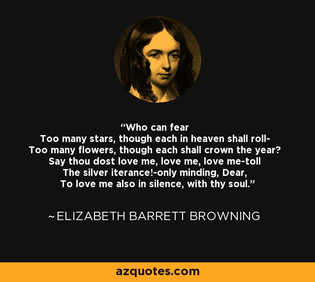 Who can fear Too many stars, though each in heaven shall roll- Too many flowers, though each shall crown the year? Say thou dost love me, love me, love me-toll The silver iterance!-only minding, Dear, To love me also in silence, with thy soul. - Elizabeth Barrett Browning