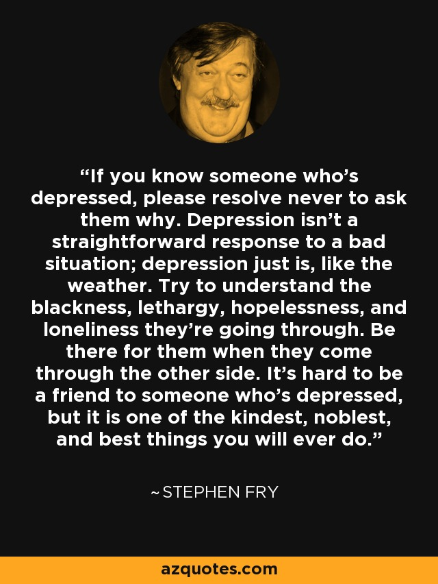 If you know someone who's depressed, please resolve never to ask them why. Depression isn't a straightforward response to a bad situation; depression just is, like the weather. Try to understand the blackness, lethargy, hopelessness, and loneliness they're going through. Be there for them when they come through the other side. It's hard to be a friend to someone who's depressed, but it is one of the kindest, noblest, and best things you will ever do. - Stephen Fry