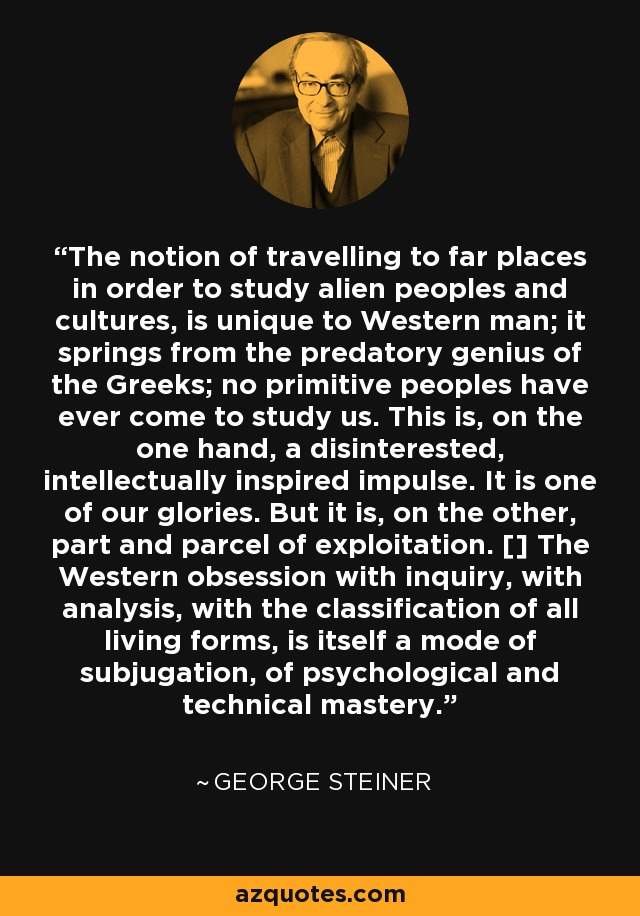 The notion of travelling to far places in order to study alien peoples and cultures, is unique to Western man; it springs from the predatory genius of the Greeks; no primitive peoples have ever come to study us. This is, on the one hand, a disinterested, intellectually inspired impulse. It is one of our glories. But it is, on the other, part and parcel of exploitation. [] The Western obsession with inquiry, with analysis, with the classification of all living forms, is itself a mode of subjugation, of psychological and technical mastery. - George Steiner