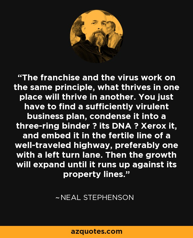 The franchise and the virus work on the same principle, what thrives in one place will thrive in another. You just have to find a sufficiently virulent business plan, condense it into a three-ring binder ― its DNA ― Xerox it, and embed it in the fertile line of a well-traveled highway, preferably one with a left turn lane. Then the growth will expand until it runs up against its property lines. - Neal Stephenson