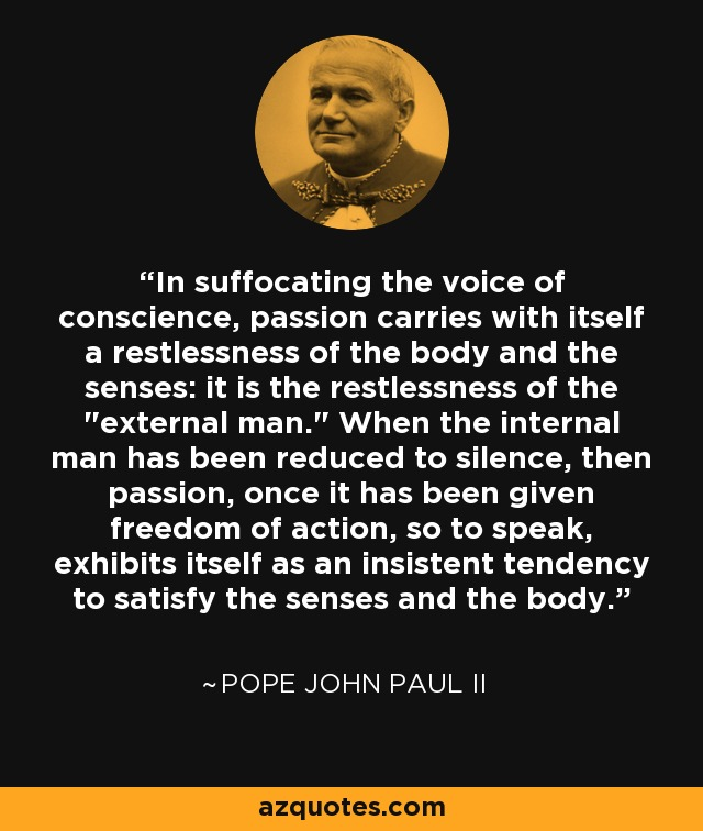 In suffocating the voice of conscience, passion carries with itself a restlessness of the body and the senses: it is the restlessness of the