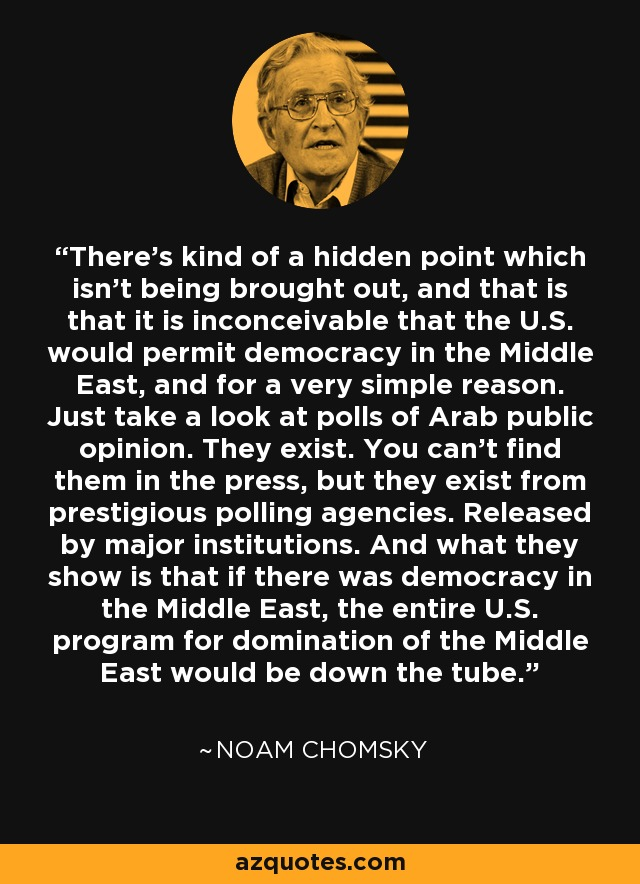 There's kind of a hidden point which isn't being brought out, and that is that it is inconceivable that the U.S. would permit democracy in the Middle East, and for a very simple reason. Just take a look at polls of Arab public opinion. They exist. You can't find them in the press, but they exist from prestigious polling agencies. Released by major institutions. And what they show is that if there was democracy in the Middle East, the entire U.S. program for domination of the Middle East would be down the tube. - Noam Chomsky