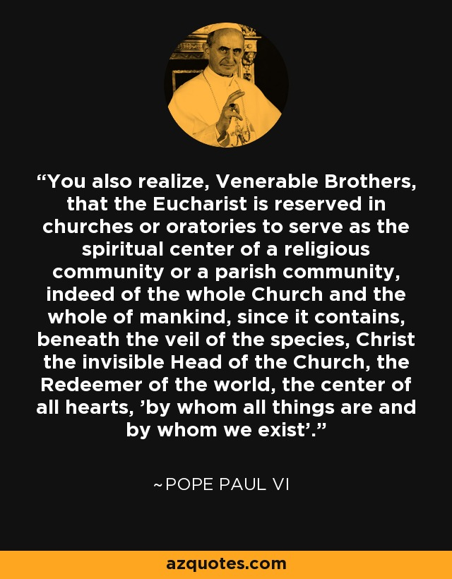 You also realize, Venerable Brothers, that the Eucharist is reserved in churches or oratories to serve as the spiritual center of a religious community or a parish community, indeed of the whole Church and the whole of mankind, since it contains, beneath the veil of the species, Christ the invisible Head of the Church, the Redeemer of the world, the center of all hearts, 'by whom all things are and by whom we exist'. - Pope Paul VI