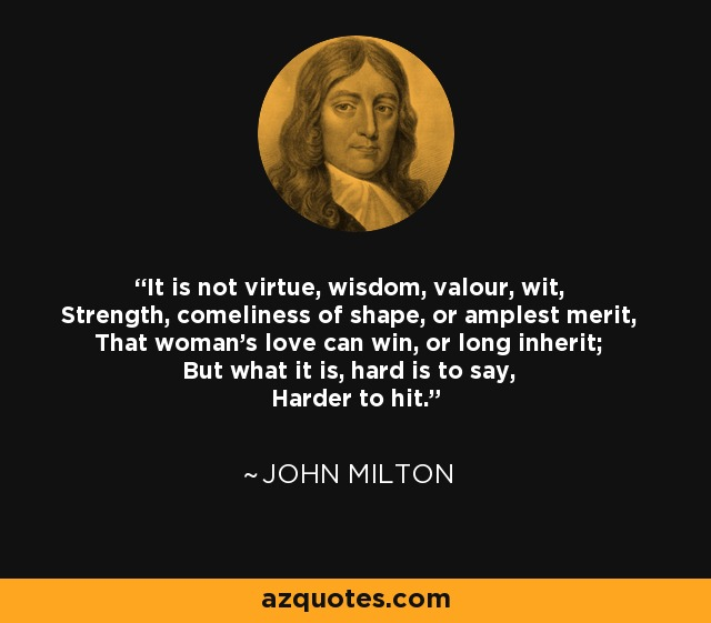 It is not virtue, wisdom, valour, wit, Strength, comeliness of shape, or amplest merit, That woman's love can win, or long inherit; But what it is, hard is to say, Harder to hit. - John Milton