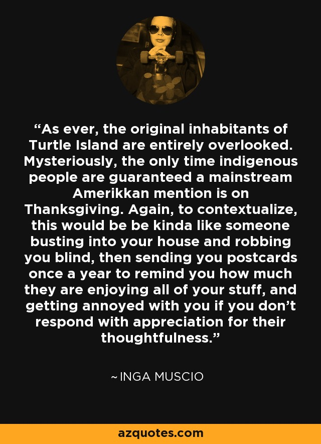 As ever, the original inhabitants of Turtle Island are entirely overlooked. Mysteriously, the only time indigenous people are guaranteed a mainstream Amerikkan mention is on Thanksgiving. Again, to contextualize, this would be be kinda like someone busting into your house and robbing you blind, then sending you postcards once a year to remind you how much they are enjoying all of your stuff, and getting annoyed with you if you don't respond with appreciation for their thoughtfulness. - Inga Muscio