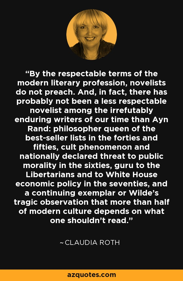 By the respectable terms of the modern literary profession, novelists do not preach. And, in fact, there has probably not been a less respectable novelist among the irrefutably enduring writers of our time than Ayn Rand: philosopher queen of the best-seller lists in the forties and fifties, cult phenomenon and nationally declared threat to public morality in the sixties, guru to the Libertarians and to White House economic policy in the seventies, and a continuing exemplar or Wilde's tragic observation that more than half of modern culture depends on what one shouldn't read. - Claudia Roth