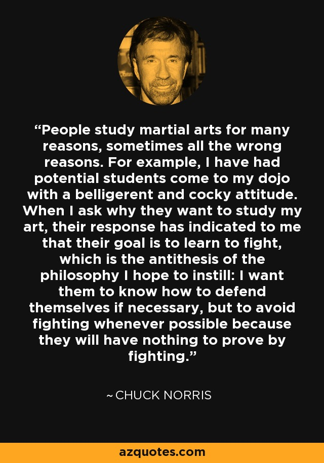 People study martial arts for many reasons, sometimes all the wrong reasons. For example, I have had potential students come to my dojo with a belligerent and cocky attitude. When I ask why they want to study my art, their response has indicated to me that their goal is to learn to fight, which is the antithesis of the philosophy I hope to instill: I want them to know how to defend themselves if necessary, but to avoid fighting whenever possible because they will have nothing to prove by fighting. - Chuck Norris
