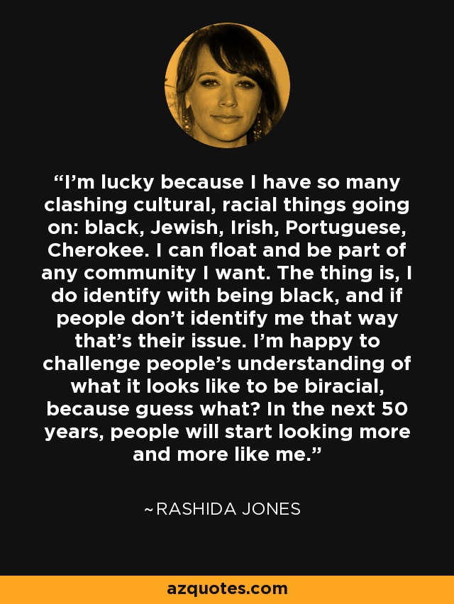 I'm lucky because I have so many clashing cultural, racial things going on: black, Jewish, Irish, Portuguese, Cherokee. I can float and be part of any community I want. The thing is, I do identify with being black, and if people don't identify me that way that's their issue. I'm happy to challenge people's understanding of what it looks like to be biracial, because guess what? In the next 50 years, people will start looking more and more like me. - Rashida Jones
