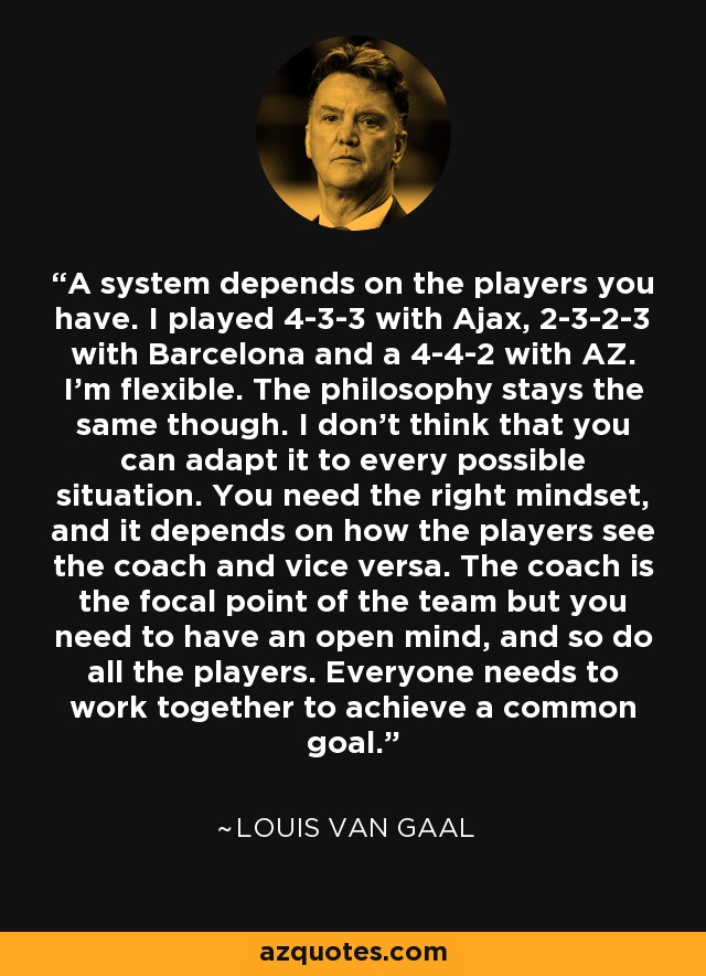 A system depends on the players you have. I played 4-3-3 with Ajax, 2-3-2-3 with Barcelona and a 4-4-2 with AZ. I'm flexible. The philosophy stays the same though. I don't think that you can adapt it to every possible situation. You need the right mindset, and it depends on how the players see the coach and vice versa. The coach is the focal point of the team but you need to have an open mind, and so do all the players. Everyone needs to work together to achieve a common goal. - Louis van Gaal