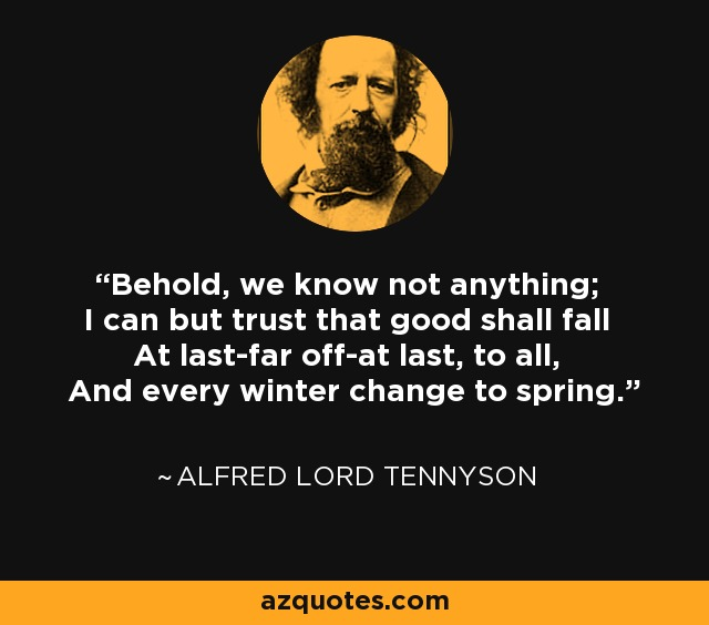 Behold, we know not anything; I can but trust that good shall fall At last-far off-at last, to all, And every winter change to spring. - Alfred Lord Tennyson