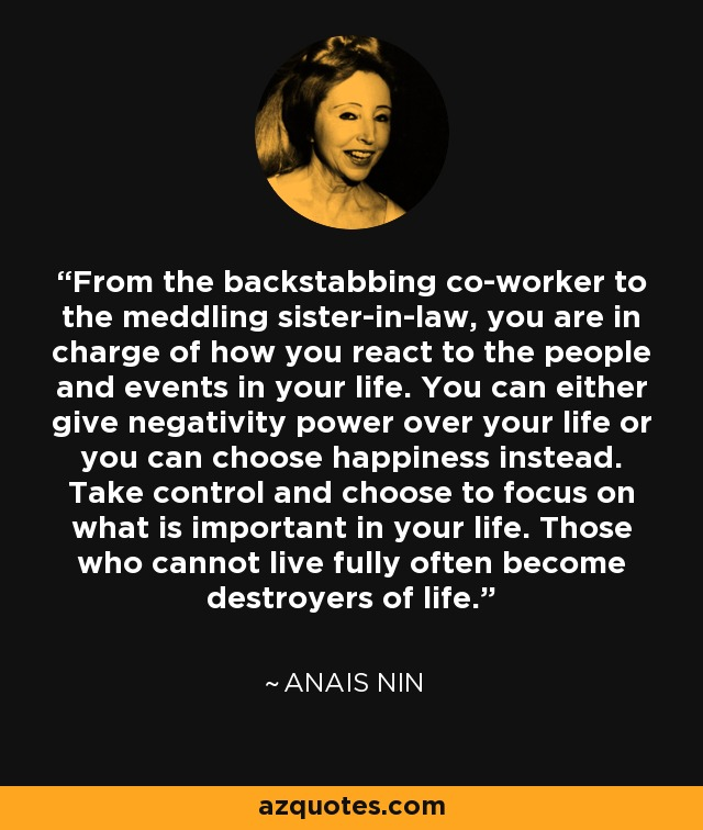 From the backstabbing co-worker to the meddling sister-in-law, you are in charge of how you react to the people and events in your life. You can either give negativity power over your life or you can choose happiness instead. Take control and choose to focus on what is important in your life. Those who cannot live fully often become destroyers of life. - Anais Nin