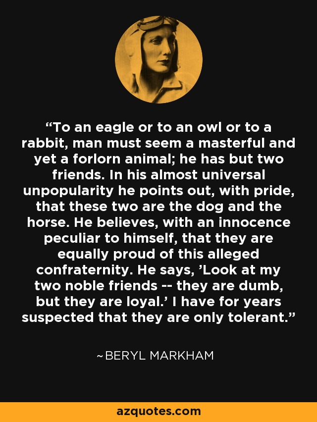 To an eagle or to an owl or to a rabbit, man must seem a masterful and yet a forlorn animal; he has but two friends. In his almost universal unpopularity he points out, with pride, that these two are the dog and the horse. He believes, with an innocence peculiar to himself, that they are equally proud of this alleged confraternity. He says, 'Look at my two noble friends -- they are dumb, but they are loyal.' I have for years suspected that they are only tolerant. - Beryl Markham