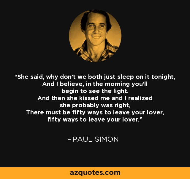 She said, why don't we both just sleep on it tonight, And I believe, in the morning you'll begin to see the light. And then she kissed me and I realized she probably was right, There must be fifty ways to leave your lover, fifty ways to leave your lover. - Paul Simon