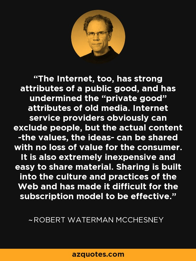 """The Internet, too, has strong attributes of a public good, and has undermined the """"private good"""" attributes of old media. Internet service providers obviously can exclude people, but the actual content -the values, the ideas- can be shared with no loss of value for the consumer. It is also extremely inexpensive and easy to share material. Sharing is built into the culture and practices of the Web and has made it difficult for the subscription model to be effective. - Robert Waterman McChesney"""