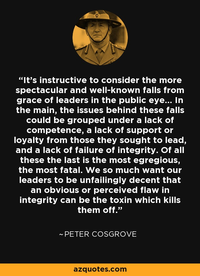 It's instructive to consider the more spectacular and well-known falls from grace of leaders in the public eye... In the main, the issues behind these falls could be grouped under a lack of competence, a lack of support or loyalty from those they sought to lead, and a lack of failure of integrity. Of all these the last is the most egregious, the most fatal. We so much want our leaders to be unfailingly decent that an obvious or perceived flaw in integrity can be the toxin which kills them off. - Peter Cosgrove
