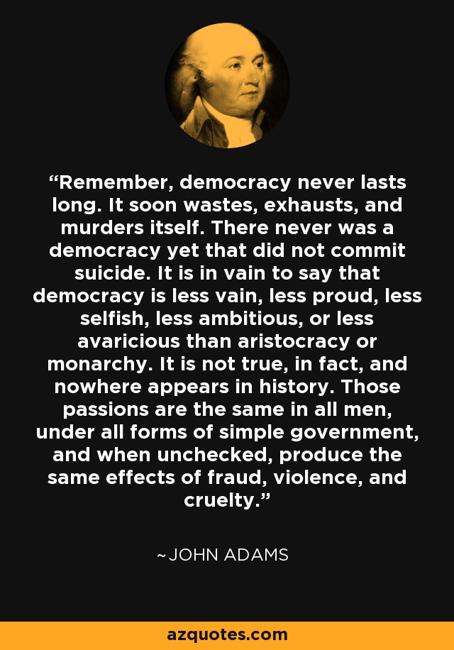 Remember, democracy never lasts long. It soon wastes, exhausts, and murders itself. There never was a democracy yet that did not commit suicide. It is in vain to say that democracy is less vain, less proud, less selfish, less ambitious, or less avaricious than aristocracy or monarchy. It is not true, in fact, and nowhere appears in history. Those passions are the same in all men, under all forms of simple government, and when unchecked, produce the same effects of fraud, violence, and cruelty. - John Adams