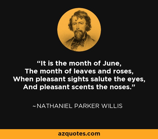 It is the month of June, The month of leaves and roses, When pleasant sights salute the eyes, And pleasant scents the noses. - Nathaniel Parker Willis