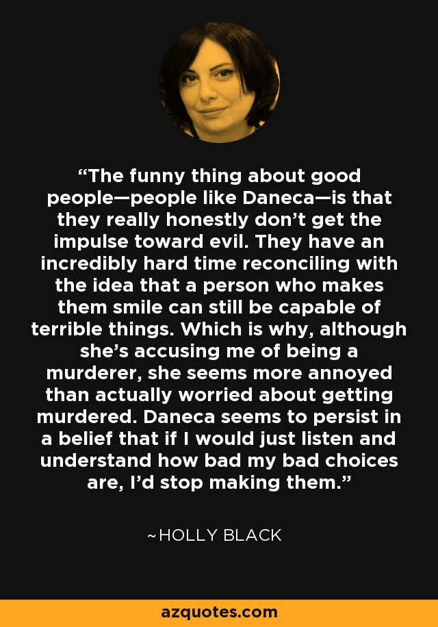 The funny thing about good people—people like Daneca—is that they really honestly don't get the impulse toward evil. They have an incredibly hard time reconciling with the idea that a person who makes them smile can still be capable of terrible things. Which is why, although she's accusing me of being a murderer, she seems more annoyed than actually worried about getting murdered. Daneca seems to persist in a belief that if I would just listen and understand how bad my bad choices are, I'd stop making them. - Holly Black