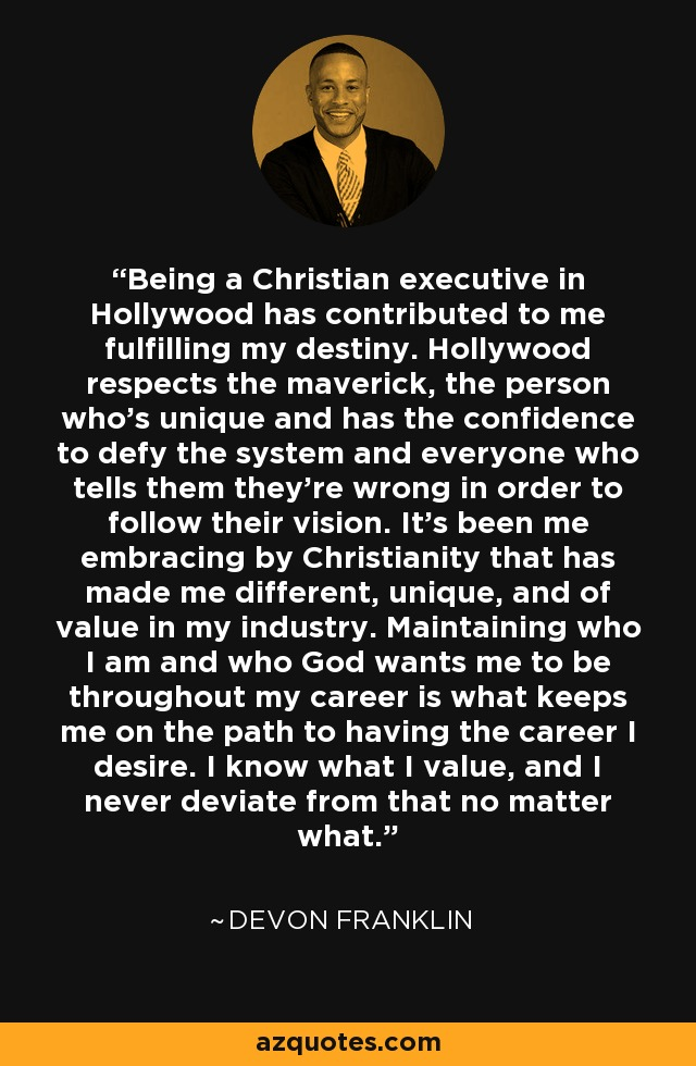Being a Christian executive in Hollywood has contributed to me fulfilling my destiny. Hollywood respects the maverick, the person who's unique and has the confidence to defy the system and everyone who tells them they're wrong in order to follow their vision. It's been me embracing by Christianity that has made me different, unique, and of value in my industry. Maintaining who I am and who God wants me to be throughout my career is what keeps me on the path to having the career I desire. I know what I value, and I never deviate from that no matter what. - DeVon Franklin