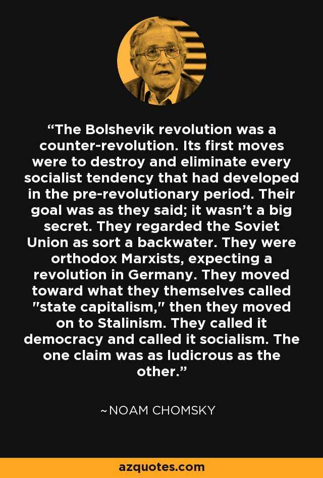 The Bolshevik revolution was a counter-revolution. Its first moves were to destroy and eliminate every socialist tendency that had developed in the pre-revolutionary period. Their goal was as they said; it wasn't a big secret. They regarded the Soviet Union as sort a backwater. They were orthodox Marxists, expecting a revolution in Germany. They moved toward what they themselves called