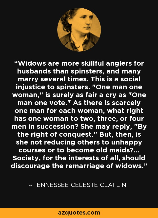 Widows are more skillful anglers for husbands than spinsters, and many marry several times. This is a social injustice to spinsters.
