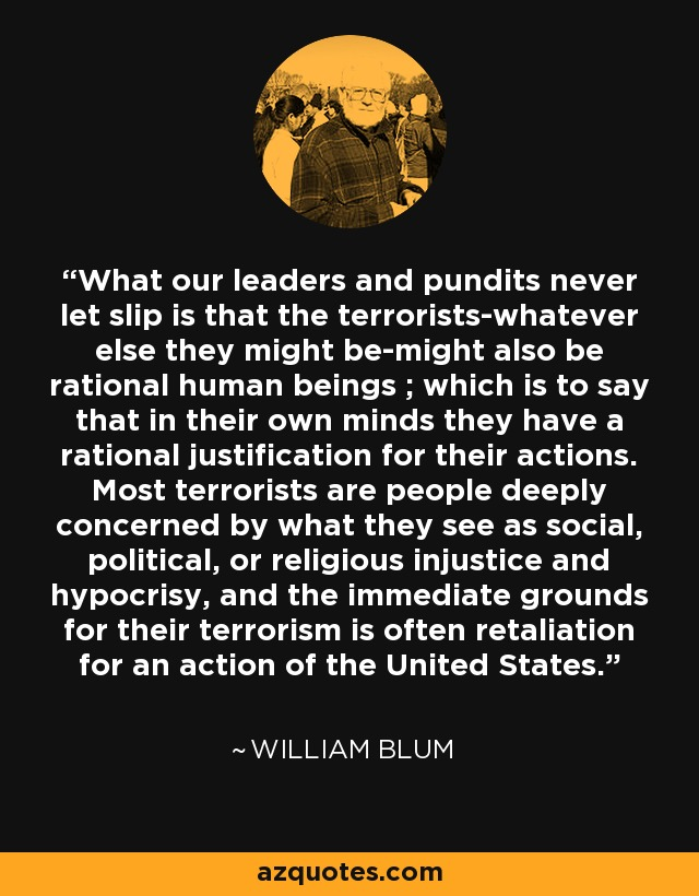 What our leaders and pundits never let slip is that the terrorists-whatever else they might be-might also be rational human beings ; which is to say that in their own minds they have a rational justification for their actions. Most terrorists are people deeply concerned by what they see as social, political, or religious injustice and hypocrisy, and the immediate grounds for their terrorism is often retaliation for an action of the United States. - William Blum