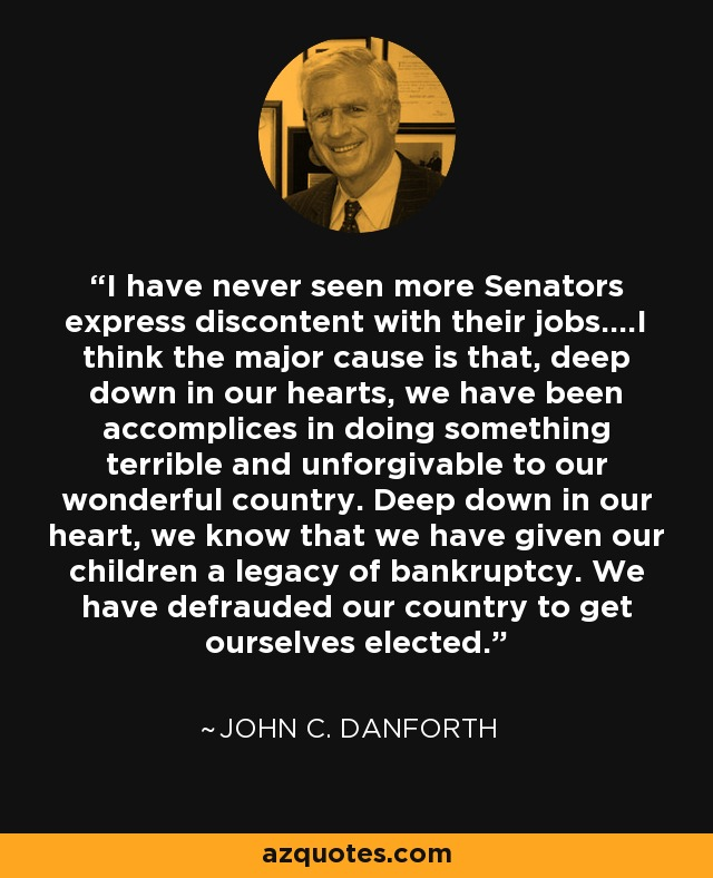 I have never seen more Senators express discontent with their jobs....I think the major cause is that, deep down in our hearts, we have been accomplices in doing something terrible and unforgivable to our wonderful country. Deep down in our heart, we know that we have given our children a legacy of bankruptcy. We have defrauded our country to get ourselves elected. - John C. Danforth