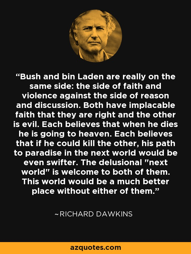 Bush and bin Laden are really on the same side: the side of faith and violence against the side of reason and discussion. Both have implacable faith that they are right and the other is evil. Each believes that when he dies he is going to heaven. Each believes that if he could kill the other, his path to paradise in the next world would be even swifter. The delusional