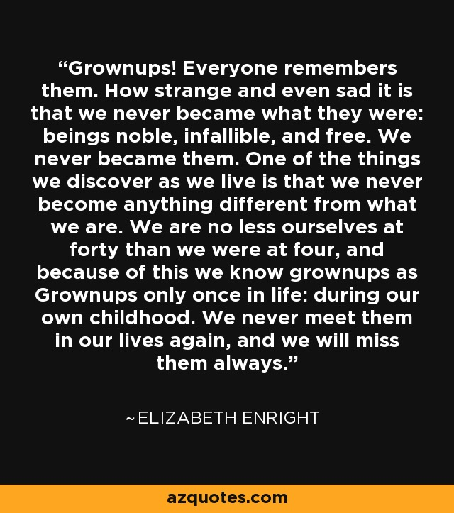 Grownups! Everyone remembers them. How strange and even sad it is that we never became what they were: beings noble, infallible, and free. We never became them. One of the things we discover as we live is that we never become anything different from what we are. We are no less ourselves at forty than we were at four, and because of this we know grownups as Grownups only once in life: during our own childhood. We never meet them in our lives again, and we will miss them always. - Elizabeth Enright