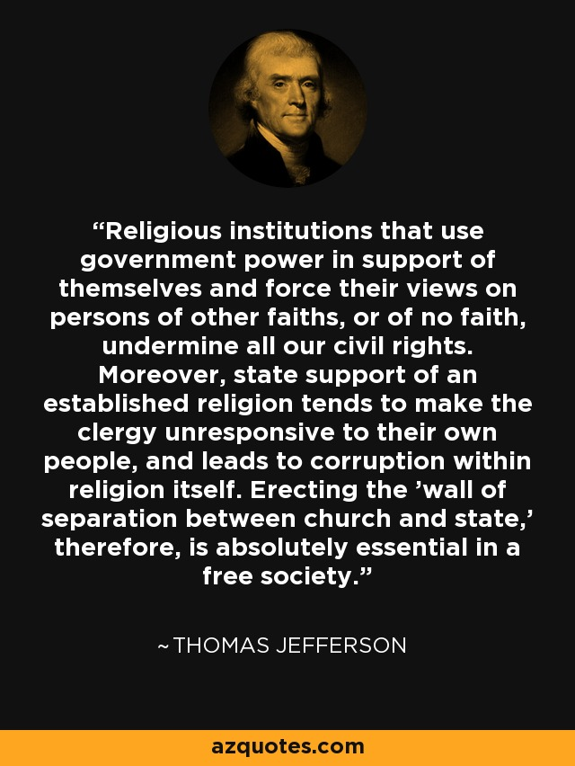Religious institutions that use government power in support of themselves and force their views on persons of other faiths, or of no faith, undermine all our civil rights. Moreover, state support of an established religion tends to make the clergy unresponsive to their own people, and leads to corruption within religion itself. Erecting the 'wall of separation between church and state,' therefore, is absolutely essential in a free society. - Thomas Jefferson