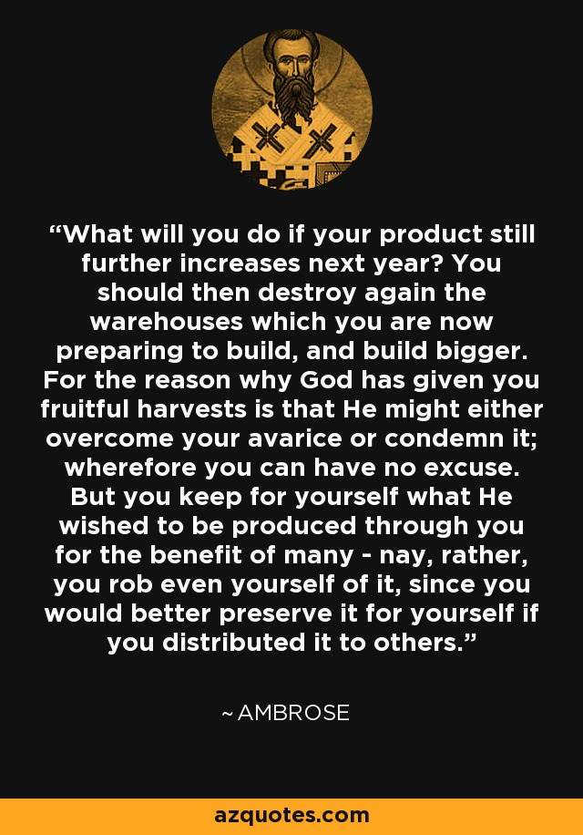 What will you do if your product still further increases next year? You should then destroy again the warehouses which you are now preparing to build, and build bigger. For the reason why God has given you fruitful harvests is that He might either overcome your avarice or condemn it; wherefore you can have no excuse. But you keep for yourself what He wished to be produced through you for the benefit of many - nay, rather, you rob even yourself of it, since you would better preserve it for yourself if you distributed it to others. - Ambrose