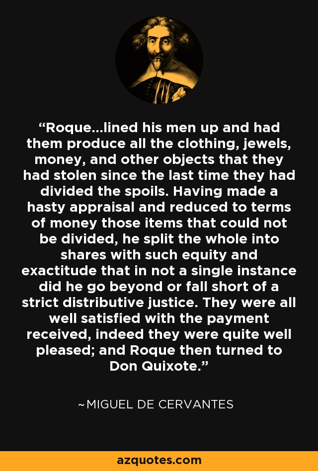 Roque...lined his men up and had them produce all the clothing, jewels, money, and other objects that they had stolen since the last time they had divided the spoils. Having made a hasty appraisal and reduced to terms of money those items that could not be divided, he split the whole into shares with such equity and exactitude that in not a single instance did he go beyond or fall short of a strict distributive justice. They were all well satisfied with the payment received, indeed they were quite well pleased; and Roque then turned to Don Quixote. - Miguel de Cervantes