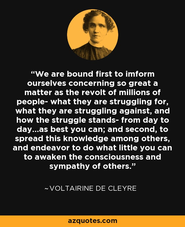 We are bound first to imform ourselves concerning so great a matter as the revolt of millions of people- what they are struggling for, what they are struggling against, and how the struggle stands- from day to day...as best you can; and second, to spread this knowledge among others, and endeavor to do what little you can to awaken the consciousness and sympathy of others. - Voltairine de Cleyre