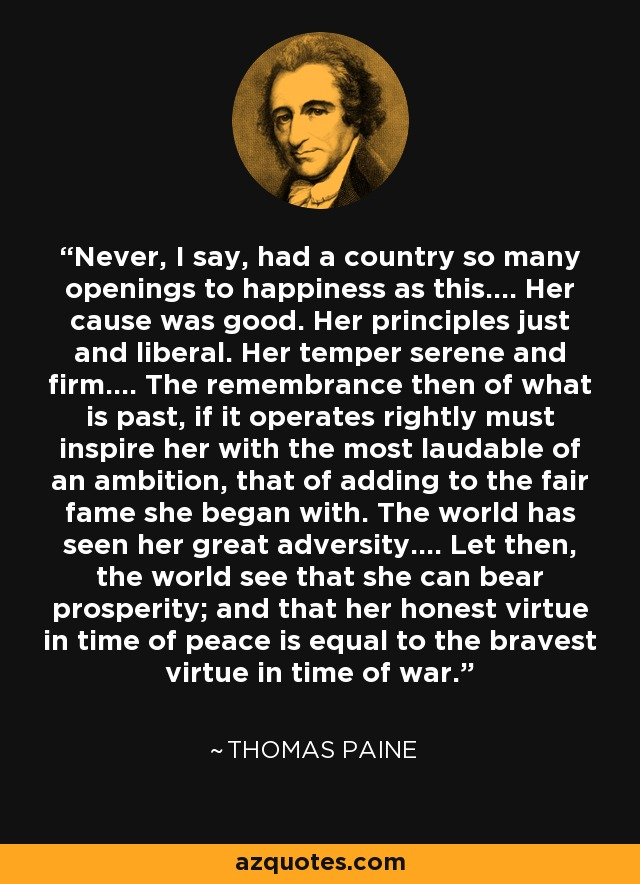 Never, I say, had a country so many openings to happiness as this.... Her cause was good. Her principles just and liberal. Her temper serene and firm.... The remembrance then of what is past, if it operates rightly must inspire her with the most laudable of an ambition, that of adding to the fair fame she began with. The world has seen her great adversity.... Let then, the world see that she can bear prosperity; and that her honest virtue in time of peace is equal to the bravest virtue in time of war. - Thomas Paine
