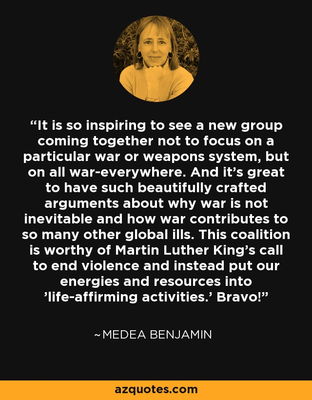 It is so inspiring to see a new group coming together not to focus on a particular war or weapons system, but on all war-everywhere. And it's great to have such beautifully crafted arguments about why war is not inevitable and how war contributes to so many other global ills. This coalition is worthy of Martin Luther King's call to end violence and instead put our energies and resources into 'life-affirming activities.' Bravo! - Medea Benjamin