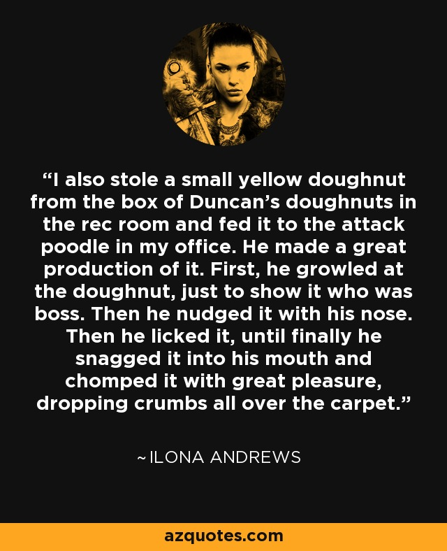 I also stole a small yellow doughnut from the box of Duncan's doughnuts in the rec room and fed it to the attack poodle in my office. He made a great production of it. First, he growled at the doughnut, just to show it who was boss. Then he nudged it with his nose. Then he licked it, until finally he snagged it into his mouth and chomped it with great pleasure, dropping crumbs all over the carpet. - Ilona Andrews