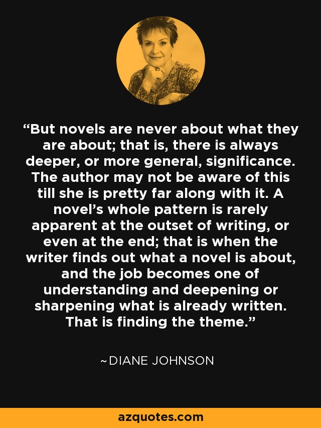 But novels are never about what they are about; that is, there is always deeper, or more general, significance. The author may not be aware of this till she is pretty far along with it. A novel's whole pattern is rarely apparent at the outset of writing, or even at the end; that is when the writer finds out what a novel is about, and the job becomes one of understanding and deepening or sharpening what is already written. That is finding the theme. - Diane Johnson