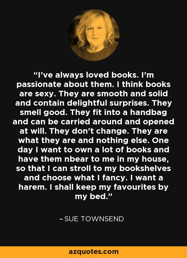 I've always loved books. I'm passionate about them. I think books are sexy. They are smooth and solid and contain delightful surprises. They smell good. They fit into a handbag and can be carried around and opened at will. They don't change. They are what they are and nothing else. One day I want to own a lot of books and have them nbear to me in my house, so that I can stroll to my bookshelves and choose what I fancy. I want a harem. I shall keep my favourites by my bed. - Sue Townsend