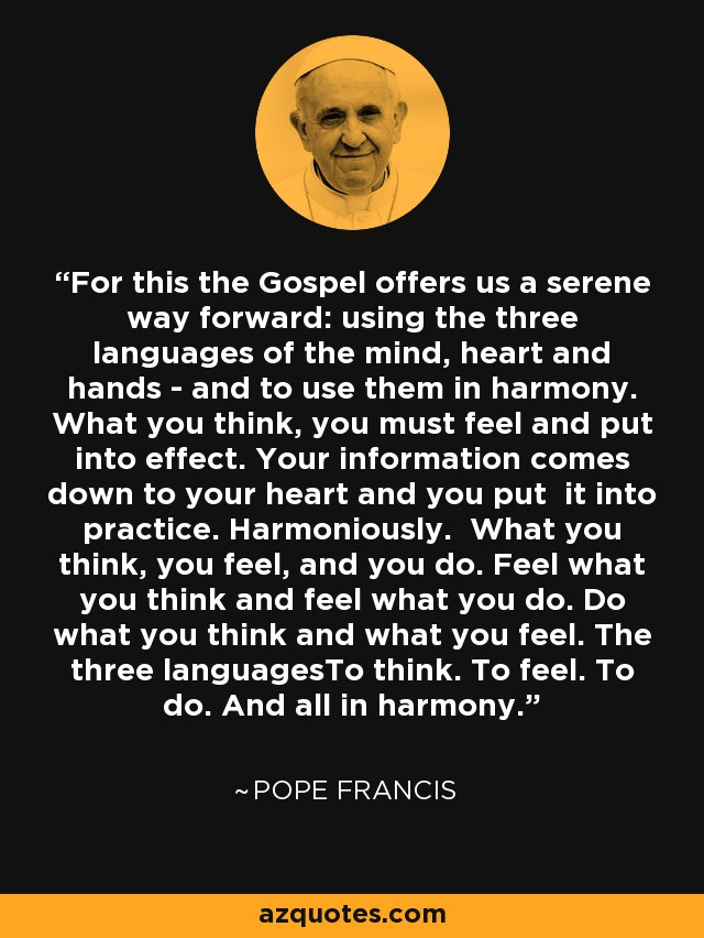 For this the Gospel offers us a serene way forward: using the three languages of the mind, heart and hands - and to use them in harmony. What you think, you must feel and put into effect. Your information comes down to your heart and you put it into practice. Harmoniously. What you think, you feel, and you do. Feel what you think and feel what you do. Do what you think and what you feel. The three languagesTo think. To feel. To do. And all in harmony. - Pope Francis