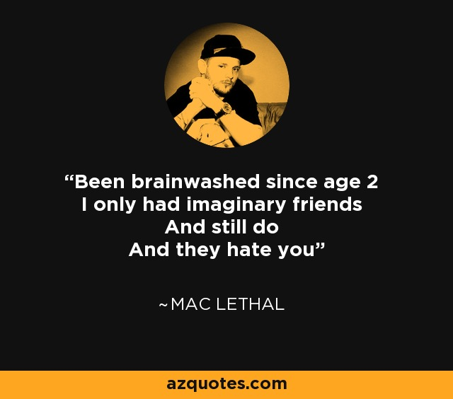 Been brainwashed since age 2 I only had imaginary friends And still do And they hate you - Mac Lethal