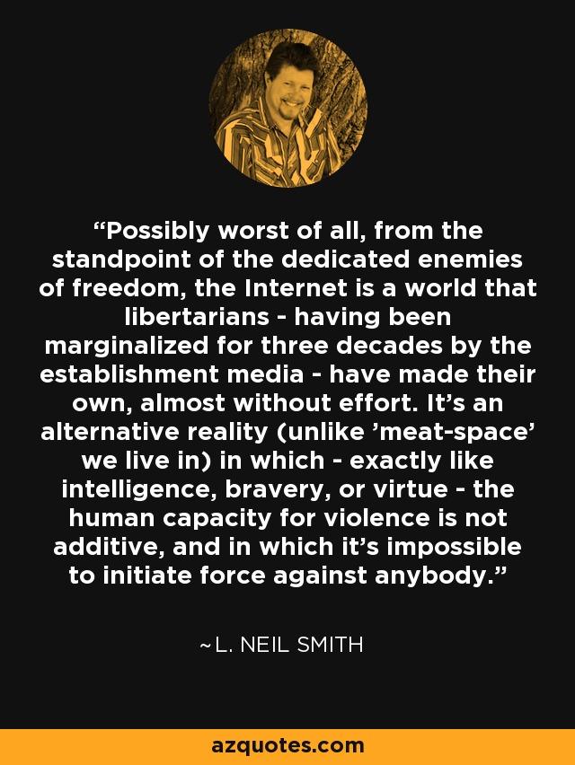 Possibly worst of all, from the standpoint of the dedicated enemies of freedom, the Internet is a world that libertarians having been marginalized for three decades by the establishment media have made their own, almost without effort. It's an alternative reality (unlike 'meat-space' we live in) in which exactly like intelligence, bravery, or virtue the human capacity for violence is not additive, and in which it's impossible to initiate force against anybody. - L. Neil Smith