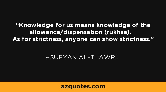 Knowledge for us means knowledge of the allowance/dispensation (rukhsa). As for strictness, anyone can show strictness. - Sufyan al-Thawri