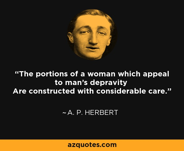 The portions of a woman which appeal to man's depravity Are constructed with considerable care. - A. P. Herbert