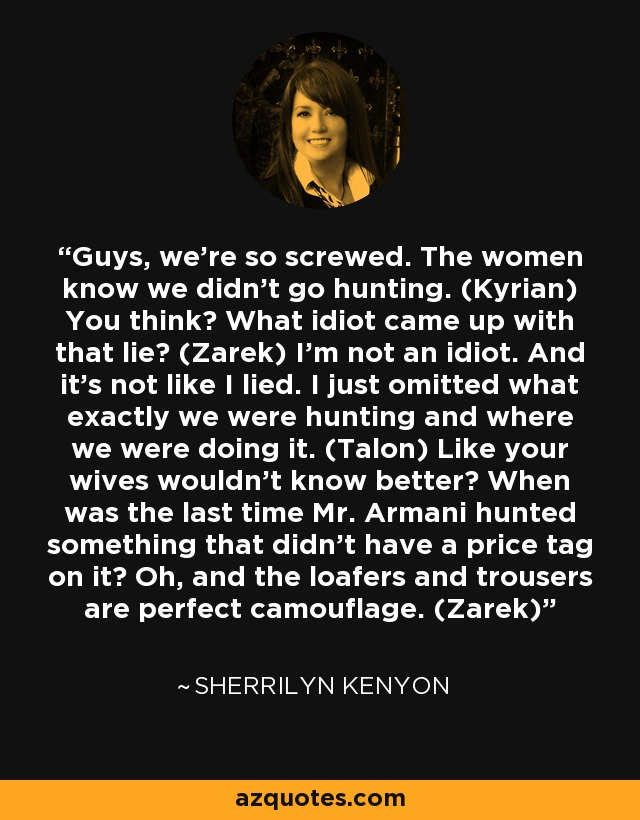 Guys, we're so screwed. The women know we didn't go hunting. (Kyrian) You think? What idiot came up with that lie? (Zarek) I'm not an idiot. And it's not like I lied. I just omitted what exactly we were hunting and where we were doing it. (Talon) Like your wives wouldn't know better? When was the last time Mr. Armani hunted something that didn't have a price tag on it? Oh, and the loafers and trousers are perfect camouflage. (Zarek) - Sherrilyn Kenyon