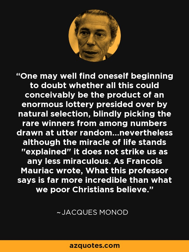 One may well find oneself beginning to doubt whether all this could conceivably be the product of an enormous lottery presided over by natural selection, blindly picking the rare winners from among numbers drawn at utter random...nevertheless although the miracle of life stands